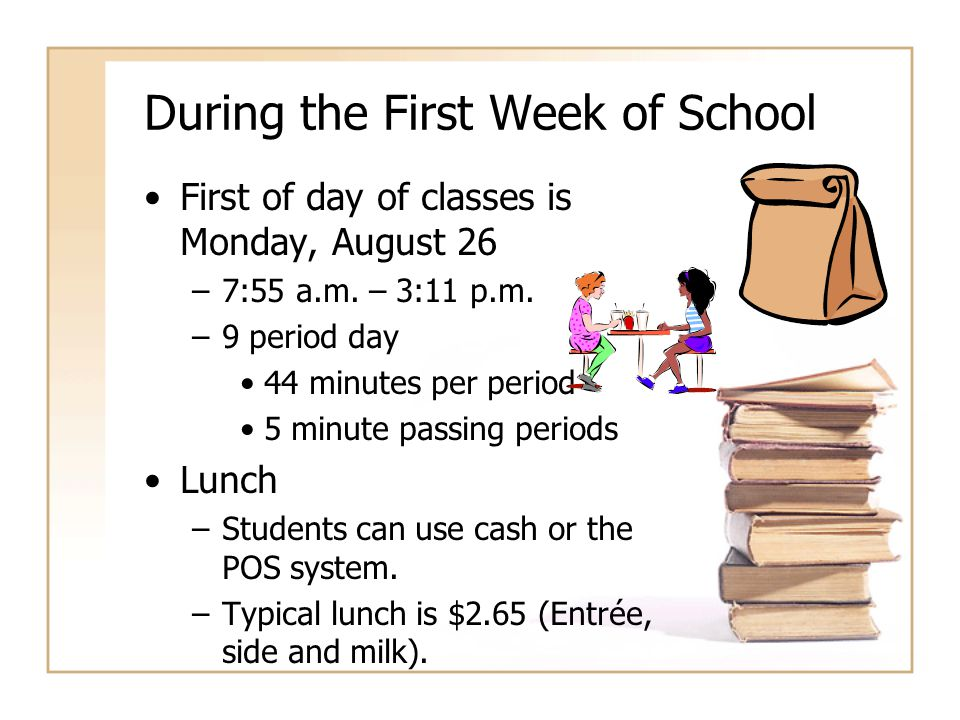 During the First Week of School First of day of classes is Monday, August 26 –7:55 a.m. – 3:11 p.m. –9 period day 44 minutes per period 5 minute passi