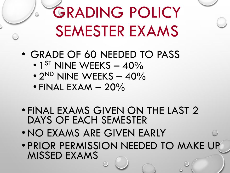 GRADING POLICY SEMESTER EXAMS GRADE OF 60 NEEDED TO PASS 1 ST NINE WEEKS – 40% 2 ND NINE WEEKS – 40% FINAL EXAM – 20% FINAL EXAMS GIVEN ON THE LAST 2