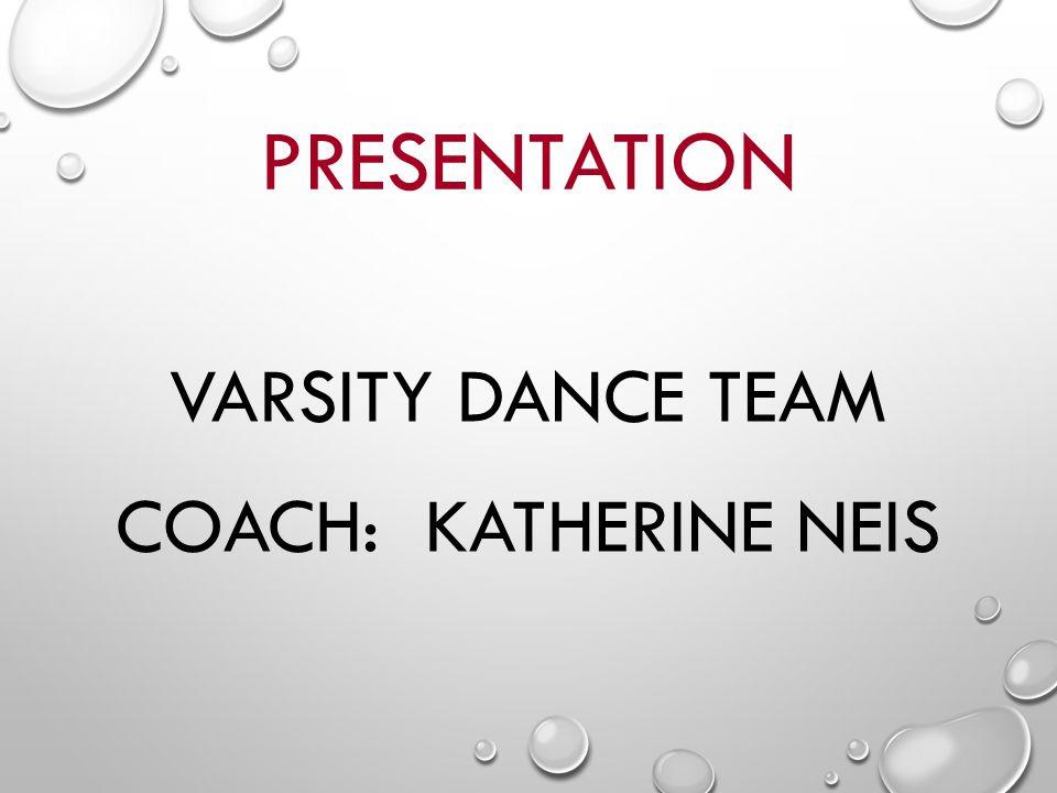PRESENTATION VARSITY DANCE TEAM COACH: KATHERINE NEIS