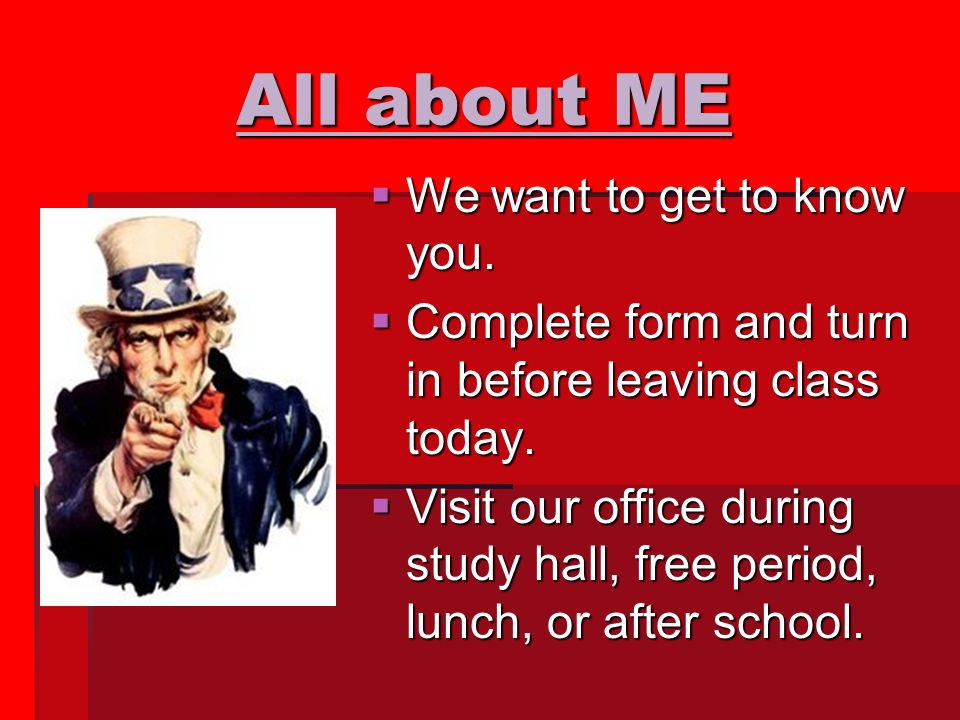 All about ME  We want to get to know you.  Complete form and turn in before leaving class today.