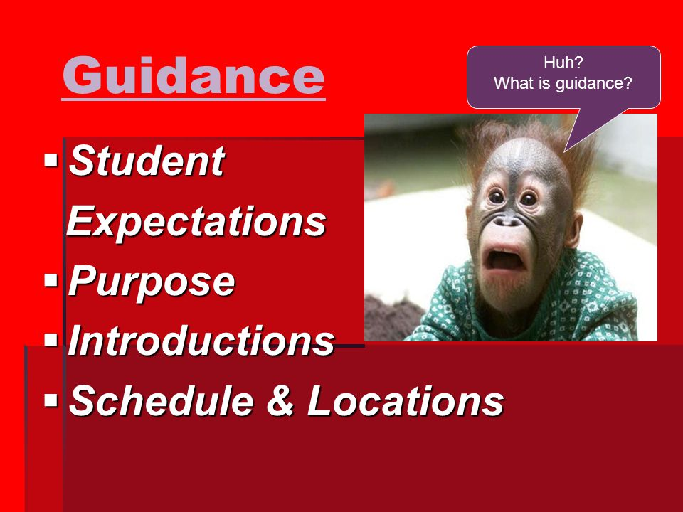 Guidance  Student Expectations Expectations  Purpose  Introductions  Schedule & Locations Huh.