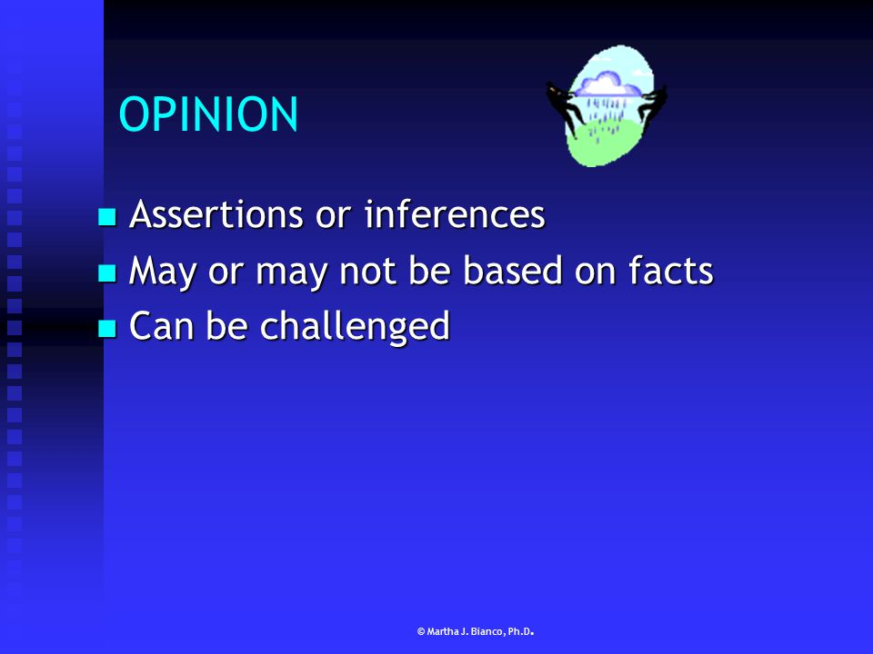 © Martha J. Bianco, Ph.D. FACT Reliable piece of information Reliable piece of information  Reliability = provable & unbiased Can be tested or proved