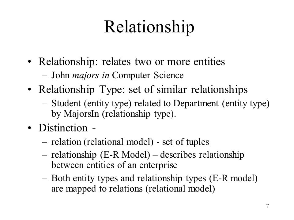 8 Attributes and Roles Attribute of a relationship type describes the relationship –e.g., John majors in CS since 2000 John and CS are related 2000 describes relationship - value of SINCE attribute of MajorsIn relationship type Role of a relationship type names one of the related entities –e.g., John is value of Student role, CS value of Department role of MajorsIn relationship type –(John, CS, 2000) describes a relationship