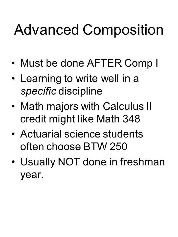 Advanced Composition Must be done AFTER Comp I Learning to write well in a specific discipline Math majors with Calculus II credit might like Math 348 Actuarial science students often choose BTW 250 Usually NOT done in freshman year.