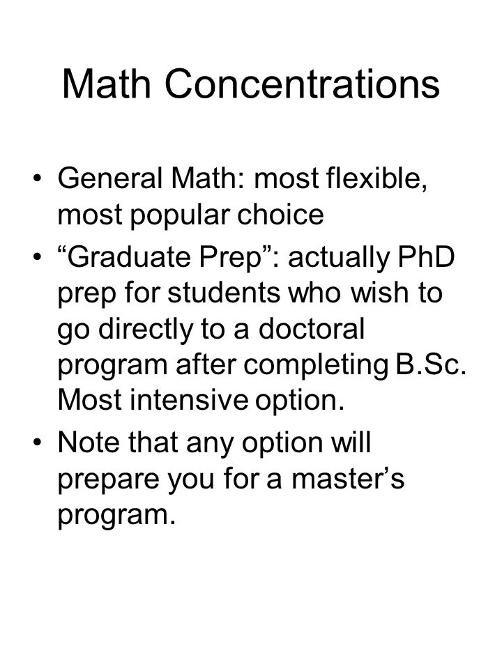 Math Concentrations General Math: most flexible, most popular choice Graduate Prep : actually PhD prep for students who wish to go directly to a doctoral program after completing B.Sc.