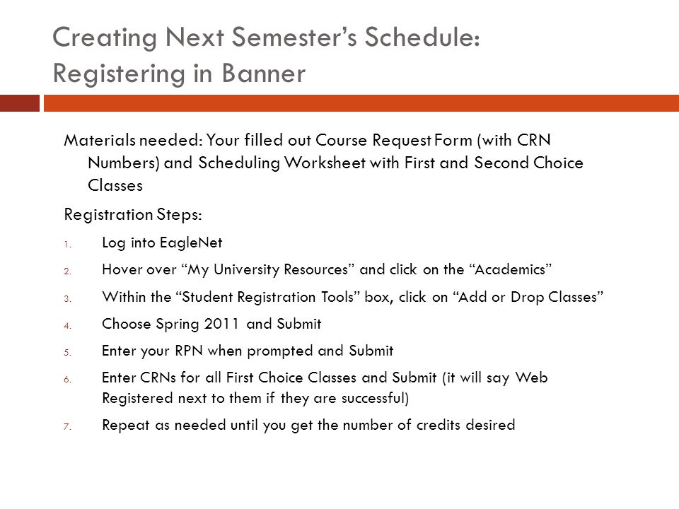Creating Next Semester's Schedule: Registering in Banner Materials needed: Your filled out Course Request Form (with CRN Numbers) and Scheduling Worksheet with First and Second Choice Classes Registration Steps: 1.