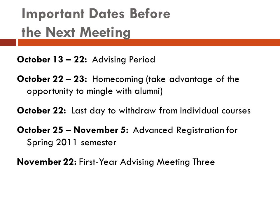 Important Dates Before the Next Meeting October 13 – 22: Advising Period October 22 – 23: Homecoming (take advantage of the opportunity to mingle with alumni) October 22: Last day to withdraw from individual courses October 25 – November 5: Advanced Registration for Spring 2011 semester November 22: First-Year Advising Meeting Three