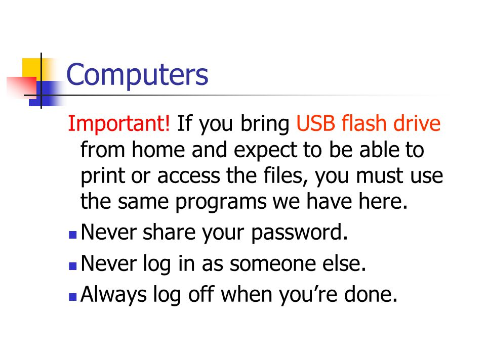 Computers Important! If you bring USB flash drive from home and expect to be able to print or access the files, you must use the same programs we have