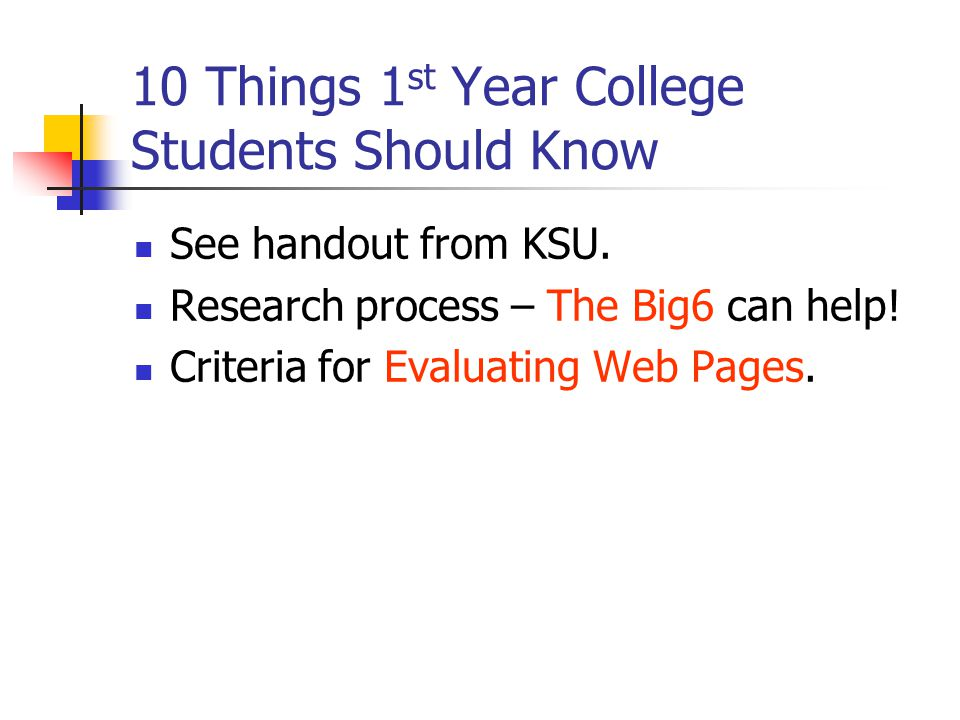 10 Things 1 st Year College Students Should Know See handout from KSU. Research process – The Big6 can help! Criteria for Evaluating Web Pages.