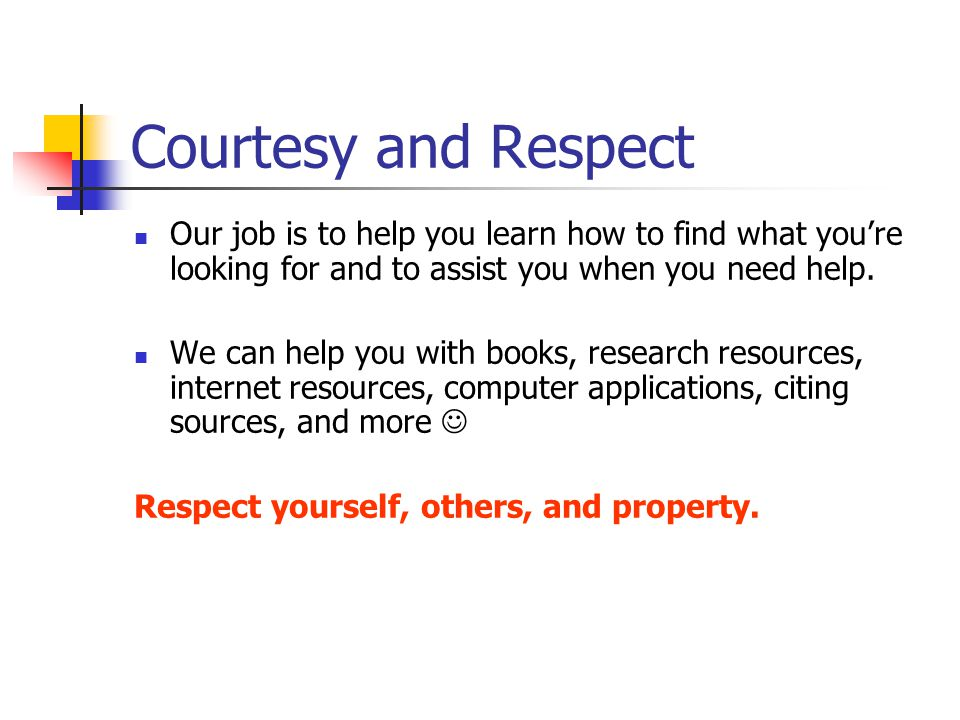 Courtesy and Respect Our job is to help you learn how to find what you're looking for and to assist you when you need help. We can help you with books