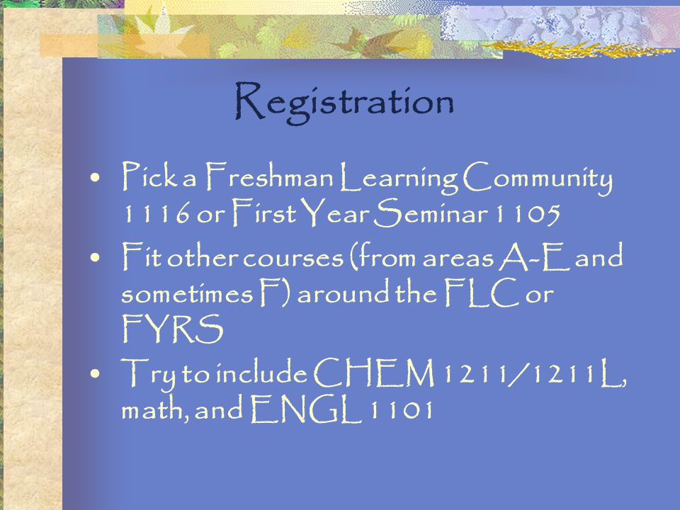 Registration Pick a Freshman Learning Community 1116 or First Year Seminar 1105 Fit other courses (from areas A-E and sometimes F) around the FLC or FYRS Try to include CHEM 1211/1211L, math, and ENGL 1101