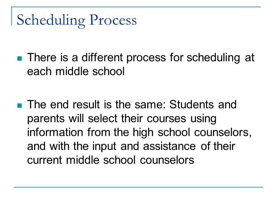 Scheduling Process There is a different process for scheduling at each middle school The end result is the same: Students and parents will select their courses using information from the high school counselors, and with the input and assistance of their current middle school counselors