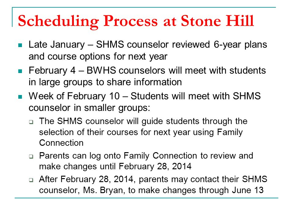 Scheduling Process at Stone Hill Late January – SHMS counselor reviewed 6-year plans and course options for next year February 4 – BWHS counselors will meet with students in large groups to share information Week of February 10 – Students will meet with SHMS counselor in smaller groups:  The SHMS counselor will guide students through the selection of their courses for next year using Family Connection  Parents can log onto Family Connection to review and make changes until February 28, 2014  After February 28, 2014, parents may contact their SHMS counselor, Ms.