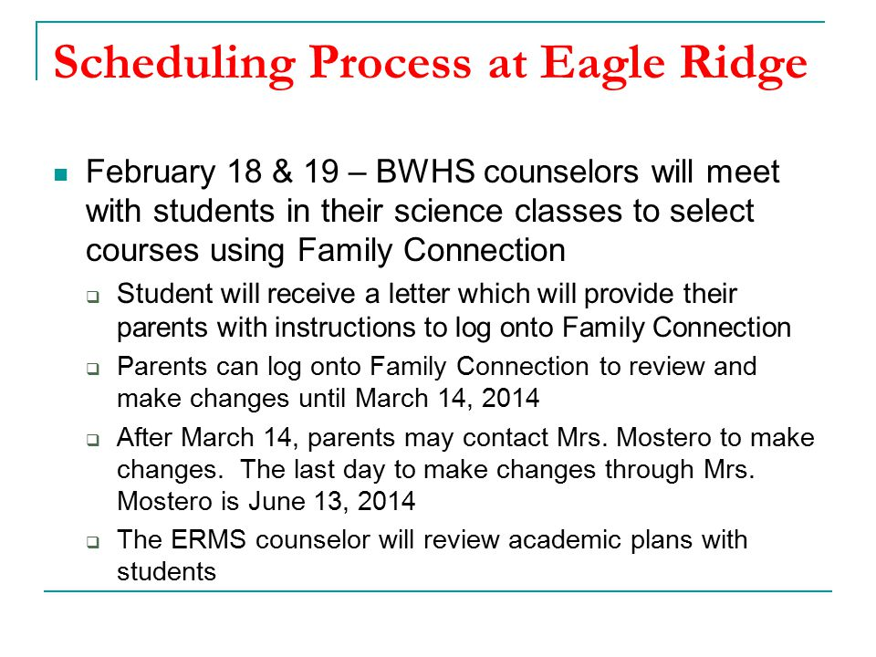 Scheduling Process at Eagle Ridge February 18 & 19 – BWHS counselors will meet with students in their science classes to select courses using Family Connection  Student will receive a letter which will provide their parents with instructions to log onto Family Connection  Parents can log onto Family Connection to review and make changes until March 14, 2014  After March 14, parents may contact Mrs.