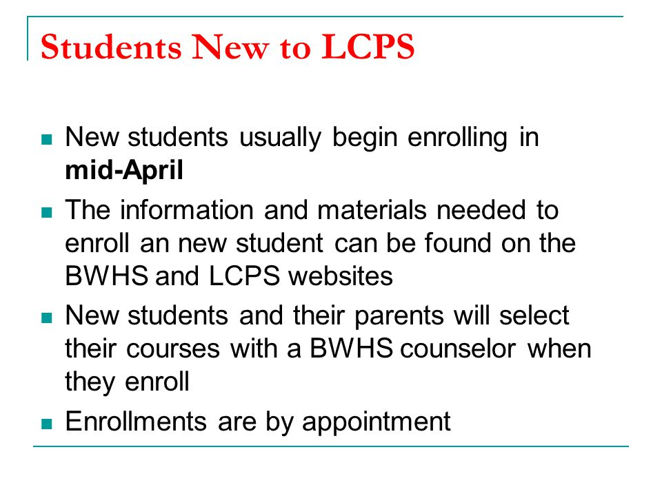 Students New to LCPS New students usually begin enrolling in mid-April The information and materials needed to enroll an new student can be found on the BWHS and LCPS websites New students and their parents will select their courses with a BWHS counselor when they enroll Enrollments are by appointment