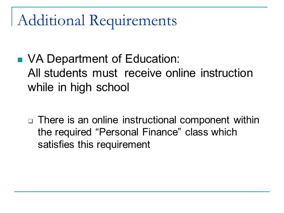 Additional Requirements VA Department of Education: All students must receive online instruction while in high school  There is an online instructional component within the required Personal Finance class which satisfies this requirement