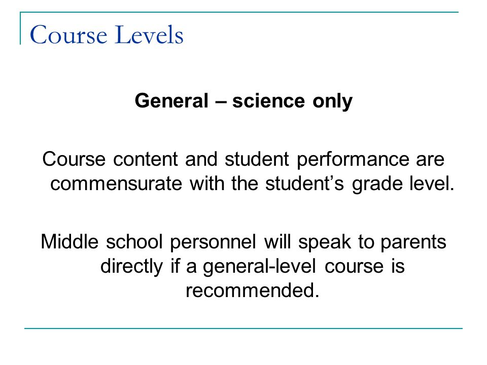 Course Levels General – science only Course content and student performance are commensurate with the student's grade level. Middle school personnel w