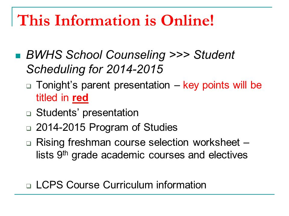 This Information is Online! BWHS School Counseling >>> Student Scheduling for 2014-2015  Tonight's parent presentation – key points will be titled in