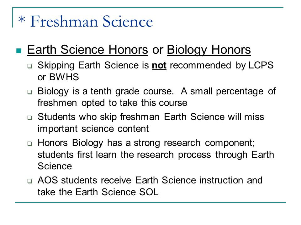 * Freshman Science Earth Science Honors or Biology Honors  Skipping Earth Science is not recommended by LCPS or BWHS  Biology is a tenth grade cours