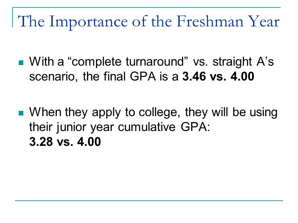 "The Importance of the Freshman Year With a ""complete turnaround"" vs. straight A's scenario, the final GPA is a 3.46 vs. 4.00 When they apply to colleg"