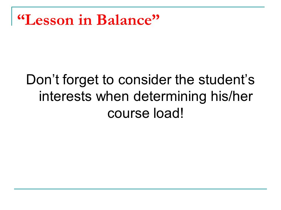 Lesson in Balance Don't forget to consider the student's interests when determining his/her course load!