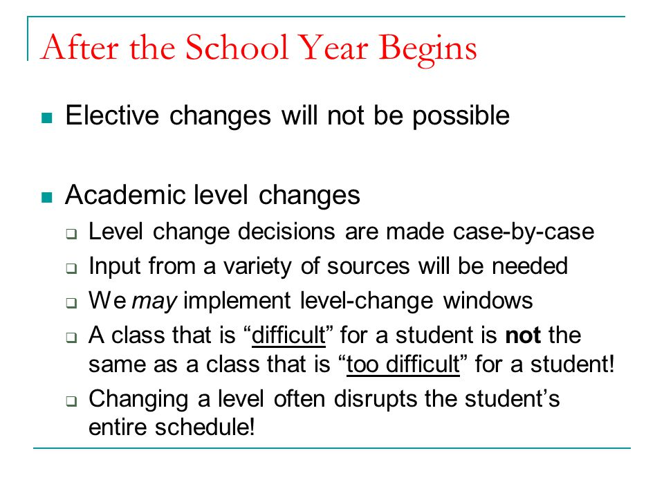 After the School Year Begins Elective changes will not be possible Academic level changes  Level change decisions are made case-by-case  Input from a variety of sources will be needed  We may implement level-change windows  A class that is difficult for a student is not the same as a class that is too difficult for a student.
