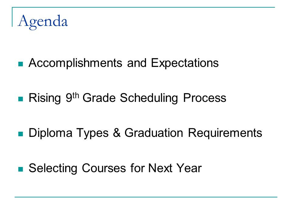 Agenda Accomplishments and Expectations Rising 9 th Grade Scheduling Process Diploma Types & Graduation Requirements Selecting Courses for Next Year