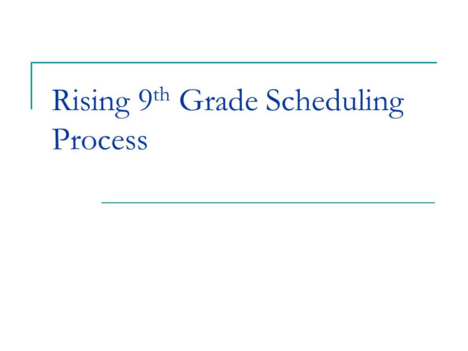 Rising 9 th Grade Scheduling Process
