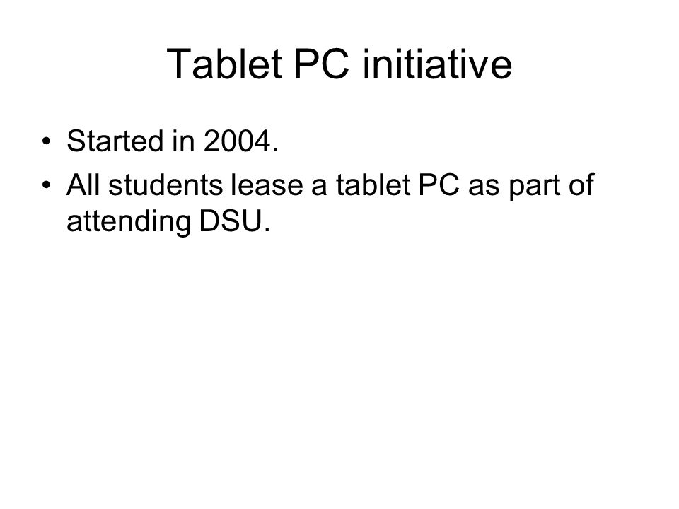 Tablet PC initiative Started in 2004. All students lease a tablet PC as part of attending DSU.