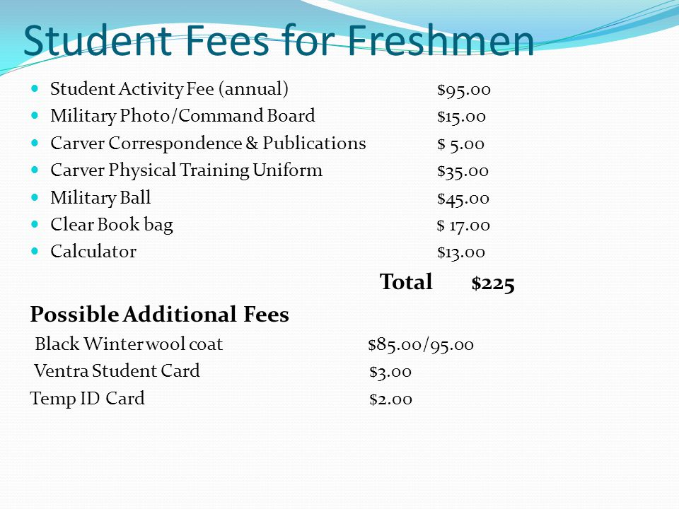 Student Fees for Freshmen Student Activity Fee (annual)$95.00 Military Photo/Command Board $15.00 Carver Correspondence & Publications $ 5.00 Carver Physical Training Uniform $35.00 Military Ball $45.00 Clear Book bag $ 17.00 Calculator $13.00 Total $225 Possible Additional Fees Black Winter wool coat $85.00/95.00 Ventra Student Card$3.00 Temp ID Card$2.00