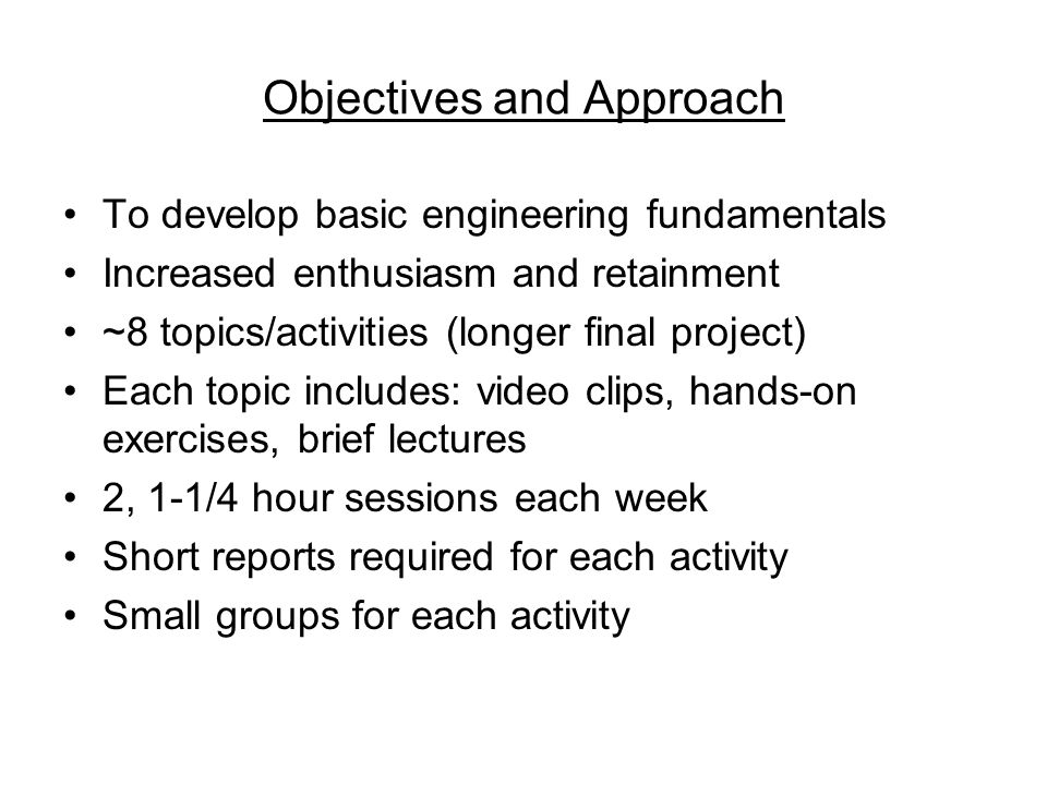 Objectives and Approach To develop basic engineering fundamentals Increased enthusiasm and retainment ~8 topics/activities (longer final project) Each topic includes: video clips, hands-on exercises, brief lectures 2, 1-1/4 hour sessions each week Short reports required for each activity Small groups for each activity