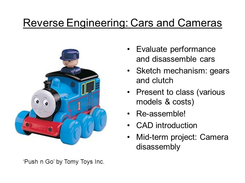 Reverse Engineering: Cars and Cameras Evaluate performance and disassemble cars Sketch mechanism: gears and clutch Present to class (various models & costs) Re-assemble.