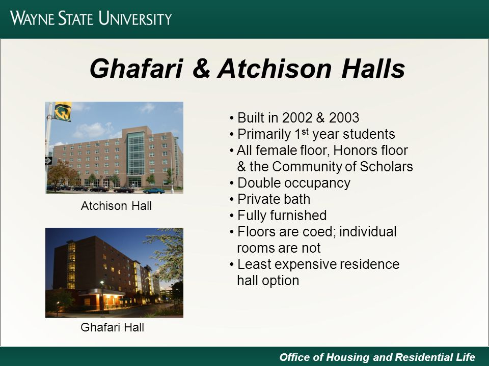 Ghafari & Atchison Halls Built in 2002 & 2003 Primarily 1 st year students All female floor, Honors floor & the Community of Scholars Double occupancy Private bath Fully furnished Floors are coed; individual rooms are not Least expensive residence hall option Office of Housing and Residential Life Atchison Hall Ghafari Hall