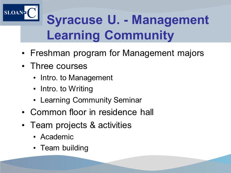Syracuse U. - Management Learning Community Freshman program for Management majors Three courses Intro. to Management Intro. to Writing Learning Commu