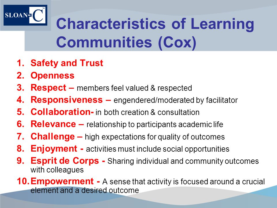 Characteristics of Learning Communities (Cox) 1.Safety and Trust 2.Openness 3.Respect – members feel valued & respected 4.Responsiveness – engendered/moderated by facilitator 5.Collaboration- in both creation & consultation 6.Relevance – relationship to participants academic life 7.Challenge – high expectations for quality of outcomes 8.Enjoyment - activities must include social opportunities 9.Esprit de Corps - Sharing individual and community outcomes with colleagues 10.Empowerment - A sense that activity is focused around a crucial element and a desired outcome