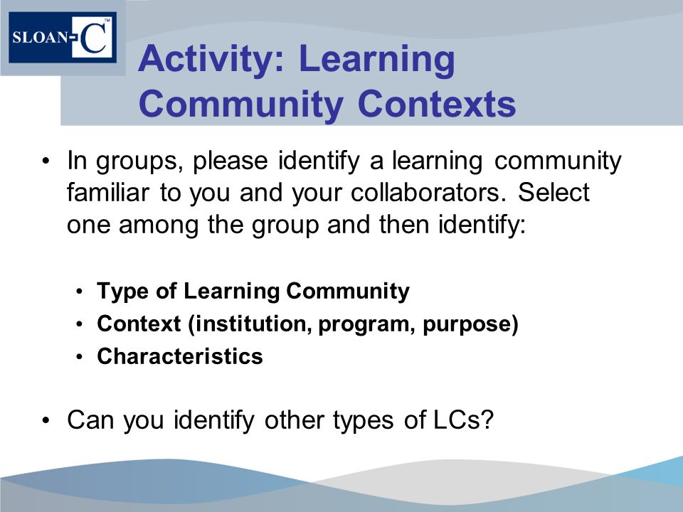 Activity: Learning Community Contexts In groups, please identify a learning community familiar to you and your collaborators.