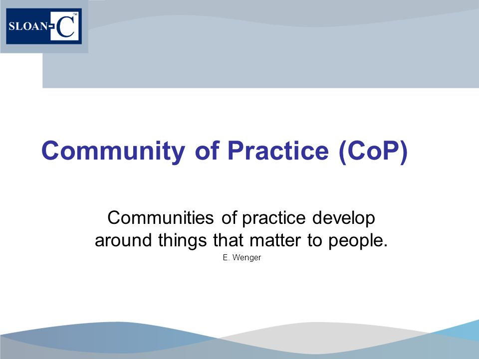 Community of Practice (CoP) Communities of practice develop around things that matter to people.