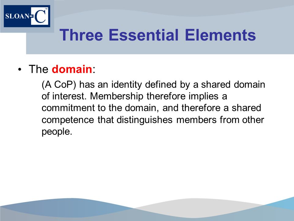 Three Essential Elements The domain: (A CoP) has an identity defined by a shared domain of interest.