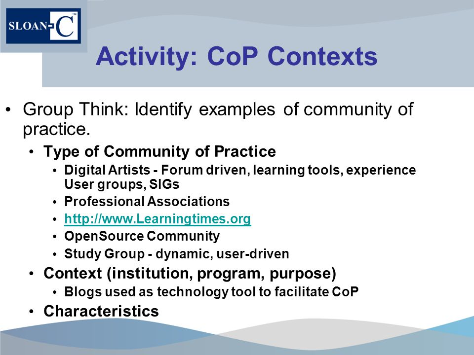 Activity: CoP Contexts Group Think: Identify examples of community of practice.