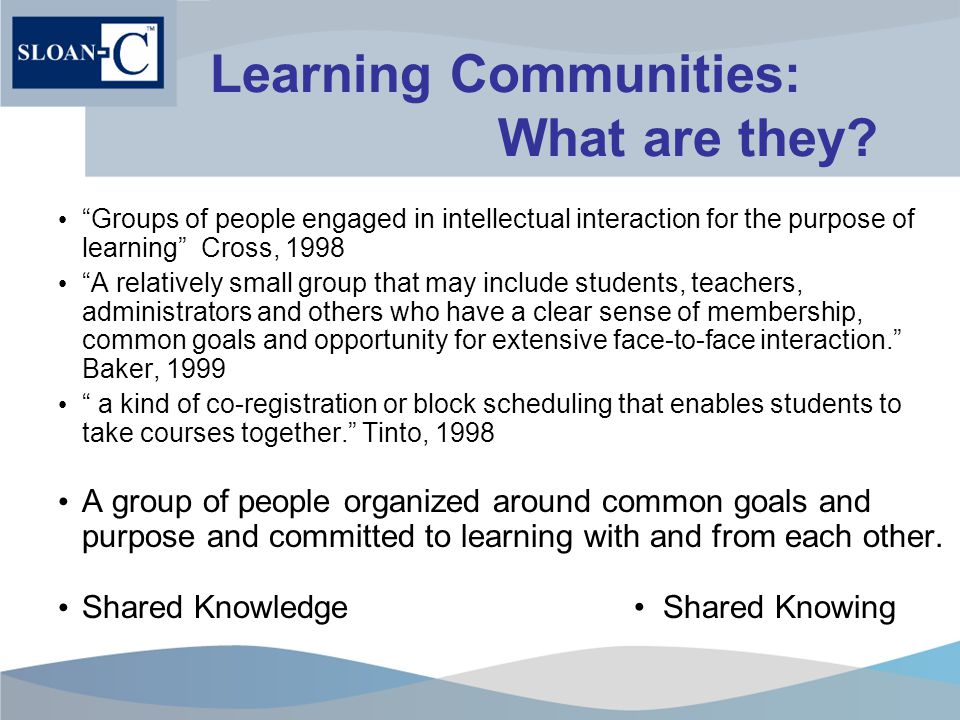 Student Learning Communities SLC examined in depth on FTF Campus environment Formed primarily around course sequences or programs of study Benefits include Increased depth of learning Improved persistence/retention Promote collaborative learning techniques Extend learning beyond classroom Expand student support circle