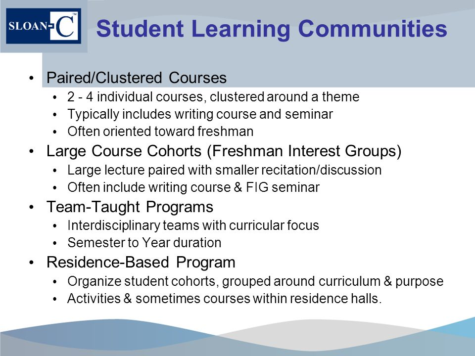 Student Learning Communities Paired/Clustered Courses 2 - 4 individual courses, clustered around a theme Typically includes writing course and seminar Often oriented toward freshman Large Course Cohorts (Freshman Interest Groups) Large lecture paired with smaller recitation/discussion Often include writing course & FIG seminar Team-Taught Programs Interdisciplinary teams with curricular focus Semester to Year duration Residence-Based Program Organize student cohorts, grouped around curriculum & purpose Activities & sometimes courses within residence halls.