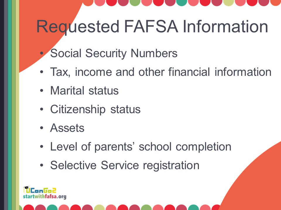 Requested FAFSA Information Social Security Numbers Tax, income and other financial information Marital status Citizenship status Assets Level of pare