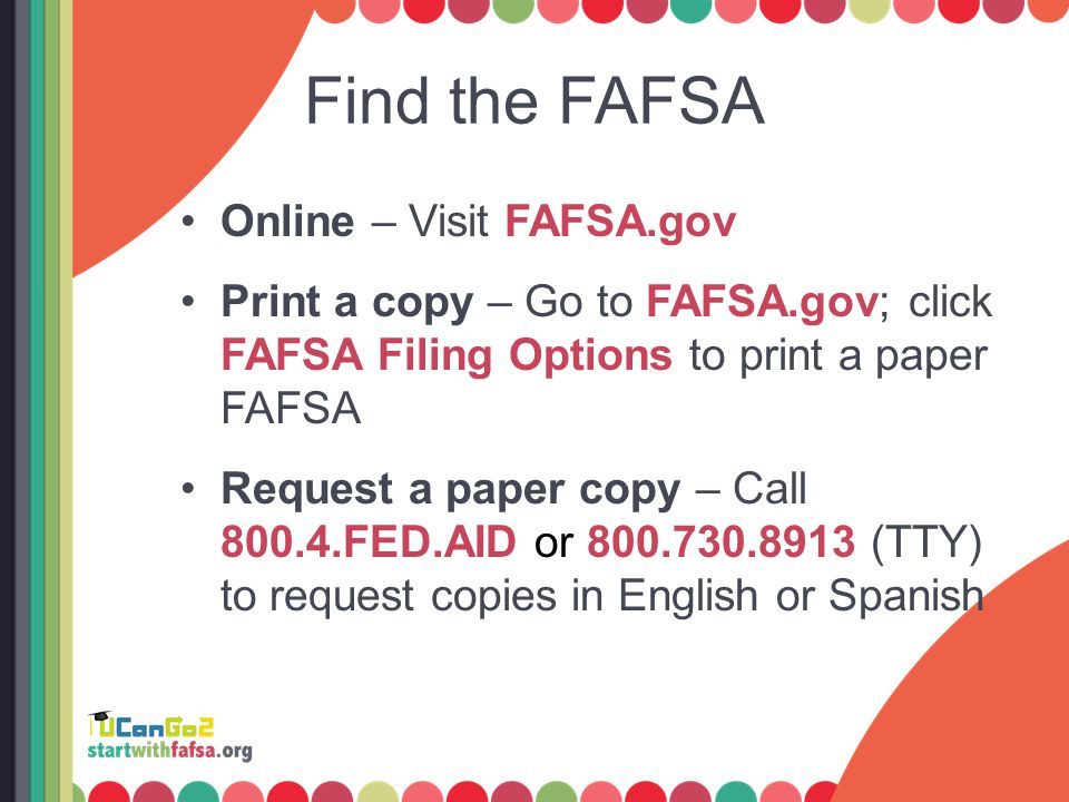 Find the FAFSA Online – Visit FAFSA.gov Print a copy – Go to FAFSA.gov; click FAFSA Filing Options to print a paper FAFSA Request a paper copy – Call