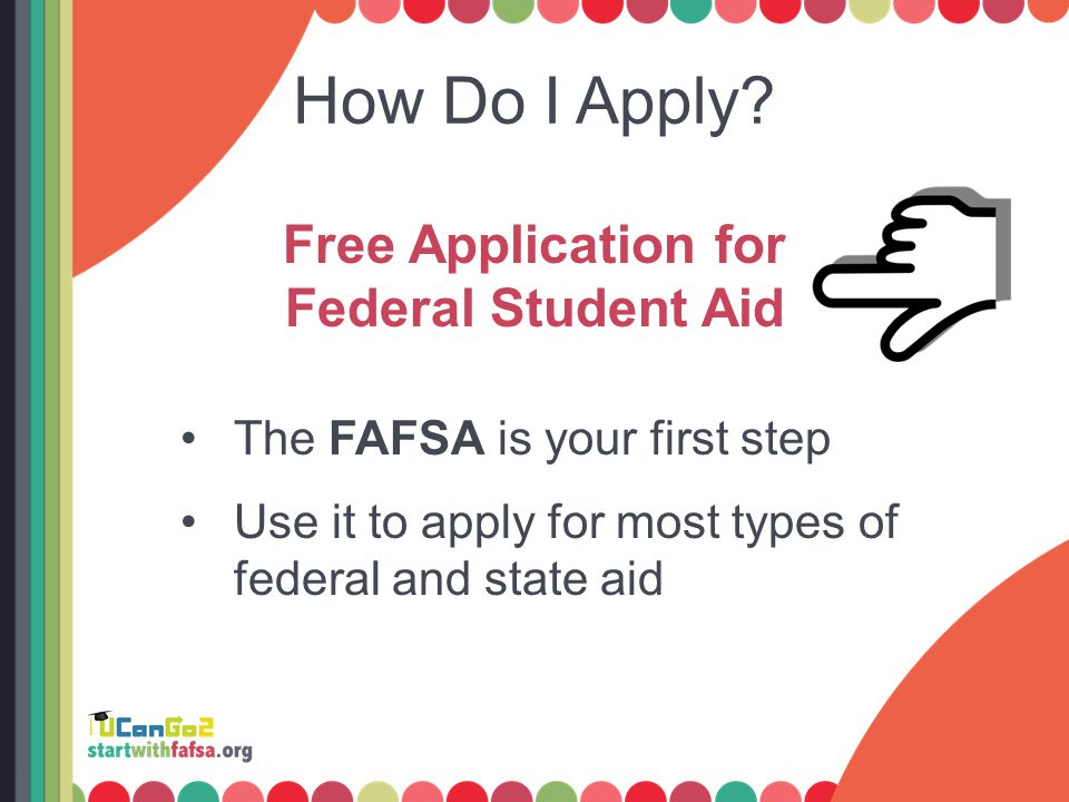 How Do I Apply? Free Application for Federal Student Aid The FAFSA is your first step Use it to apply for most types of federal and state aid