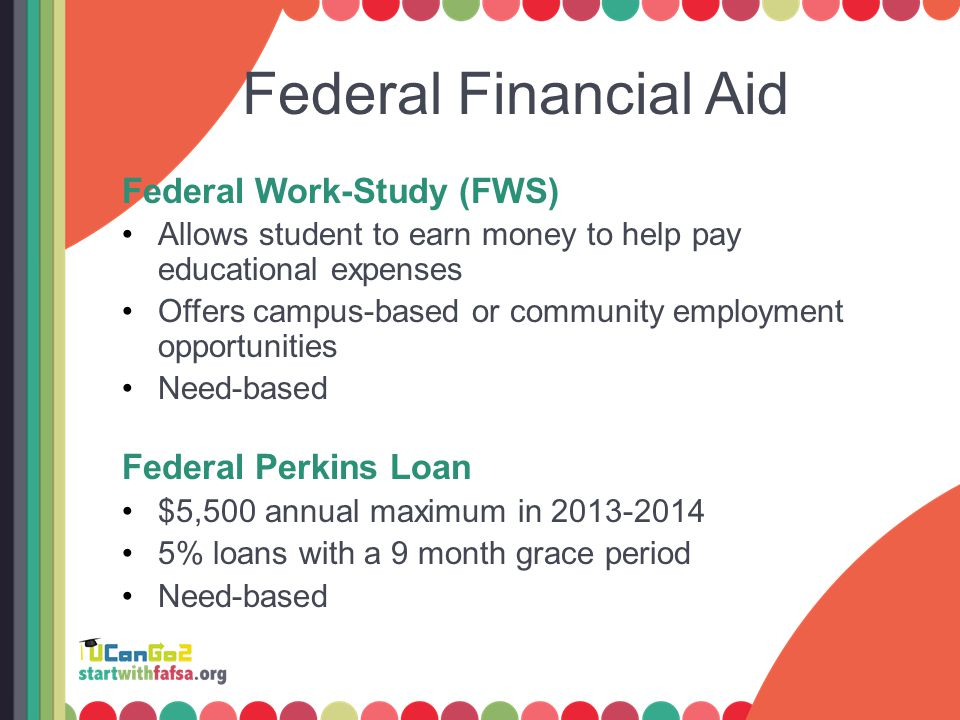 Federal Financial Aid Federal Work-Study (FWS) Allows student to earn money to help pay educational expenses Offers campus-based or community employme