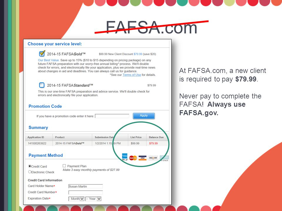 FAFSA.com At FAFSA.com, a new client is required to pay $79.99. Never pay to complete the FAFSA! Always use FAFSA.gov.