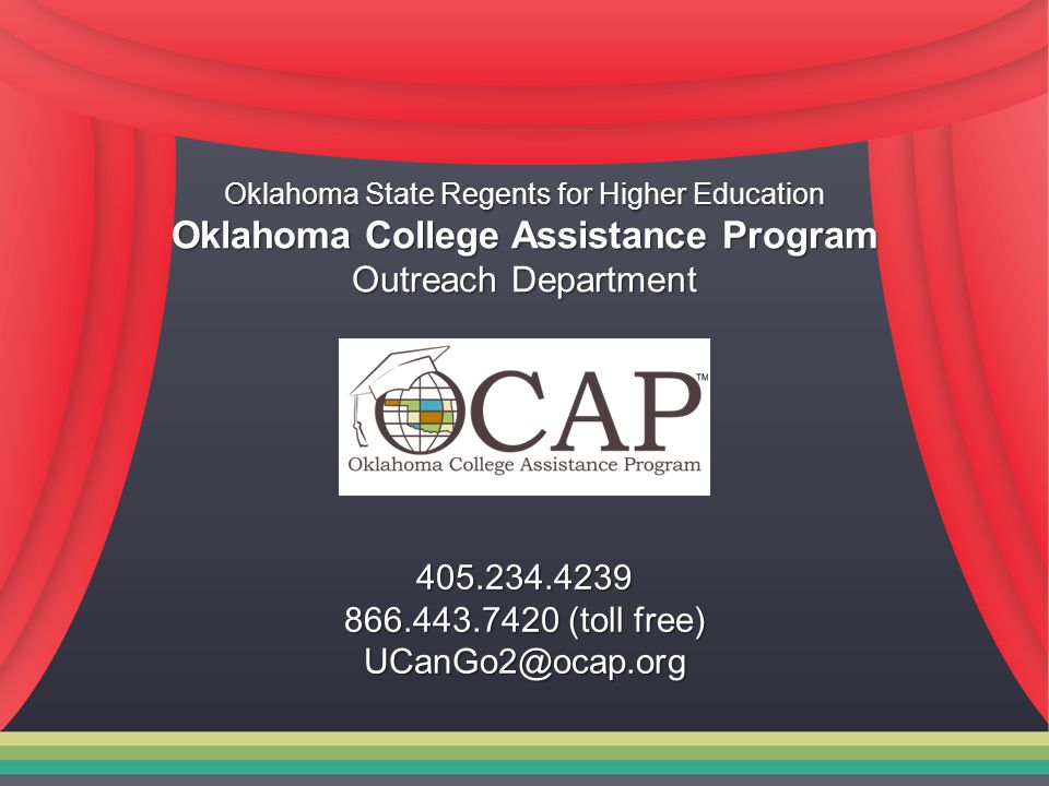 Oklahoma State Regents for Higher Education Oklahoma College Assistance Program Outreach Department 405.234.4239 866.443.7420 (toll free) UCanGo2@ocap