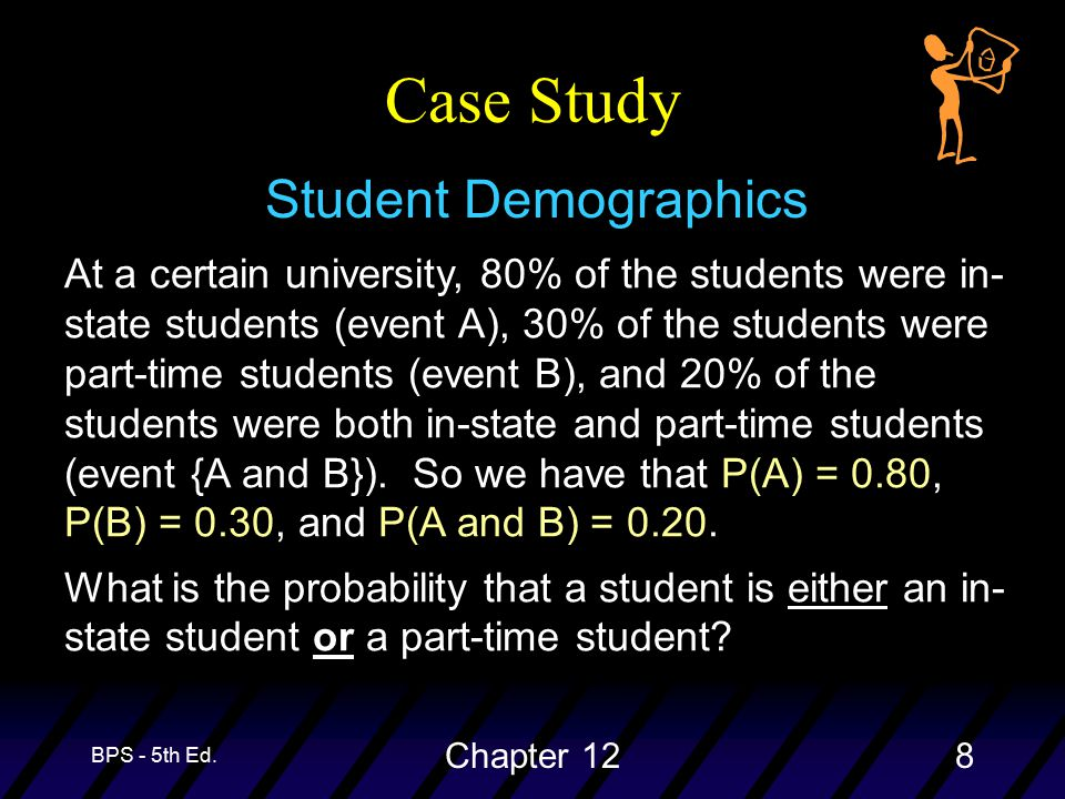 BPS - 5th Ed. Chapter 128 Case Study Student Demographics At a certain university, 80% of the students were in- state students (event A), 30% of the s
