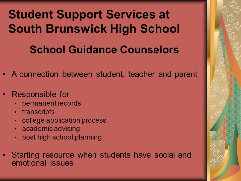 Student Support Services at South Brunswick High School School Guidance Counselors A connection between student, teacher and parent Responsible for permanent records transcripts college application process academic advising post high school planning.