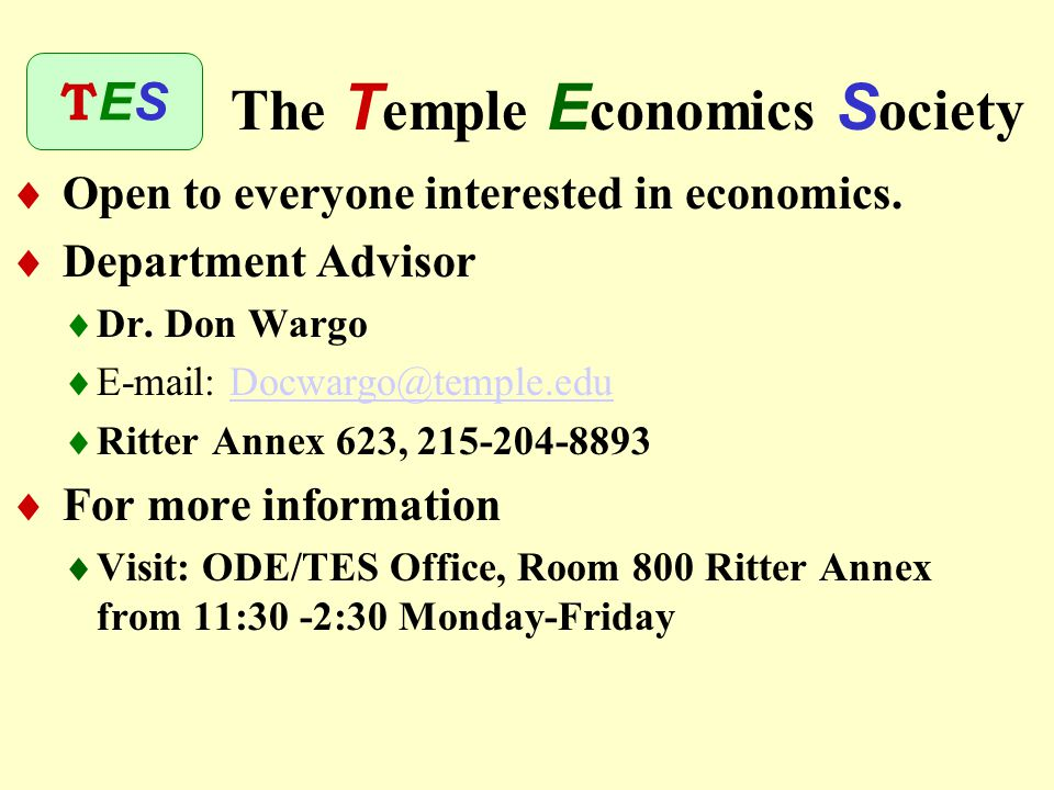  Enhance understanding of economics  Meet informally with other economics majors  Learn about careers  Network with employers  Explore internship opportunities  Show employers that you are motivated T emple E conomics S ociety TESTES
